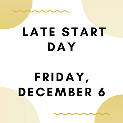 LATE START DAY - FRIDAY, DEC. 6